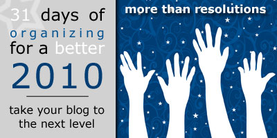 31 Days of Organizing for a Better 2010: Take Your Blog to the Next Level